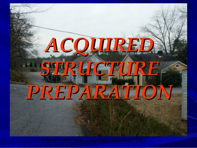 STRUCTURE FIRE CONTROL INSTRUCTOR1 ACQUIREDACQUIRED STRUCTURESTRUCTURE PREPARATIONPREPARATION
