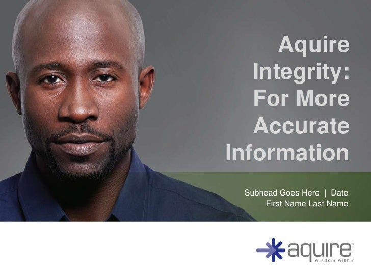 Aquire   Integrity:   For More   AccurateInformation  Subhead Goes Here | Date      First Name Last Name
