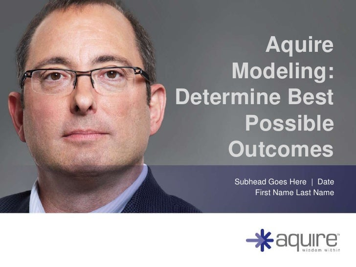 Aquire     Modeling:Determine Best      Possible     Outcomes     Subhead Goes Here   Date         First Name Last Name