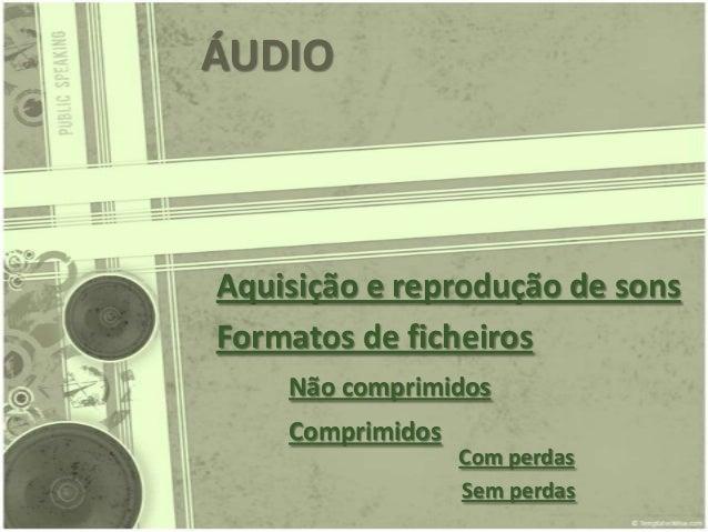 ÁUDIOAquisição e reprodução de sonsFormatos de ficheiros    Não comprimidos    Comprimidos                  Com perdas    ...
