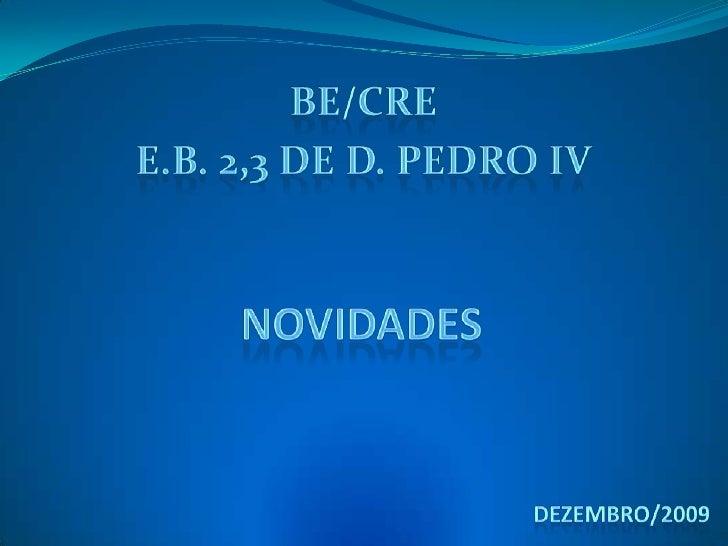 BE/CRE<br />E.B. 2,3 de D. Pedro IV<br />Novidades<br />Dezembro/2009<br />