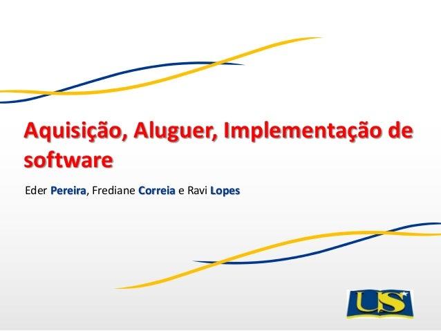 Aquisição, Aluguer, Implementação de software Eder Pereira, Frediane Correia e Ravi Lopes