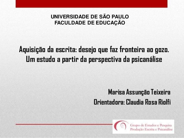 UNIVERSIDADE DE SÃO PAULO FACULDADE DE EDUCAÇÃO  Aquisição da escrita: desejo que faz fronteira ao gozo. Um estudo a parti...