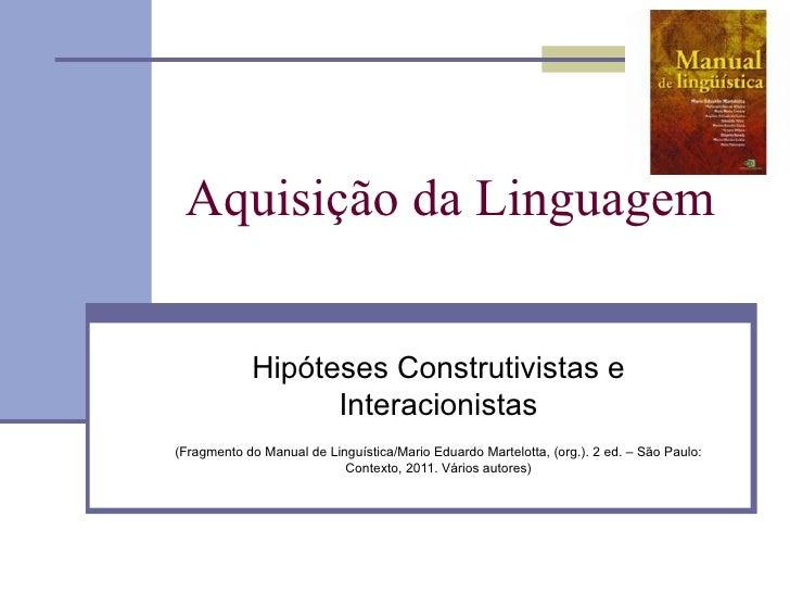 Aquisição da Linguagem            Hipóteses Construtivistas e                  Interacionistas(Fragmento do Manual de Ling...