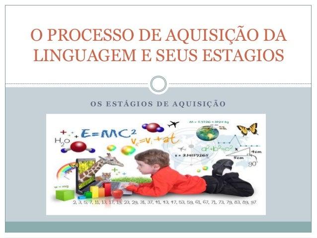 O PROCESSO DE AQUISIÇÃO DA LINGUAGEM E SEUS ESTAGIOS OS ESTÁGIOS DE AQUISIÇÃO