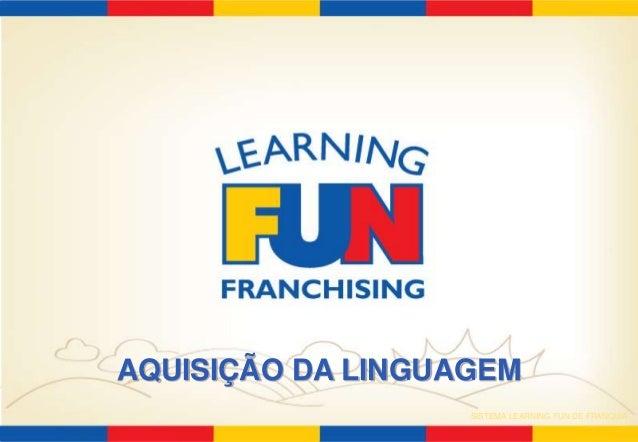 AQUISIÇÃO DA LINGUAGEM  SISTEMA LEARNING FUN DE FRANQUIA