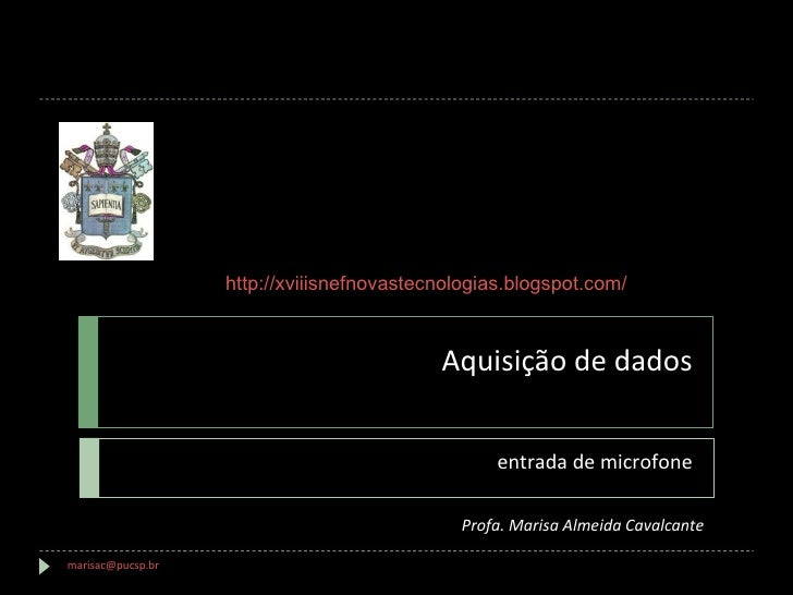 Aquisição de dados entrada de microfone [email_address]   Profa. Marisa Almeida Cavalcante http://xviiisnefnovastecnologia...