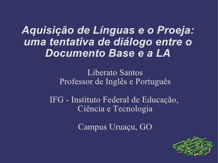 Aquisição de Línguas e o Proeja: uma tentativa de diálogo entre o Documento Base e a LA Liberato Santos Professor de Ingl ...