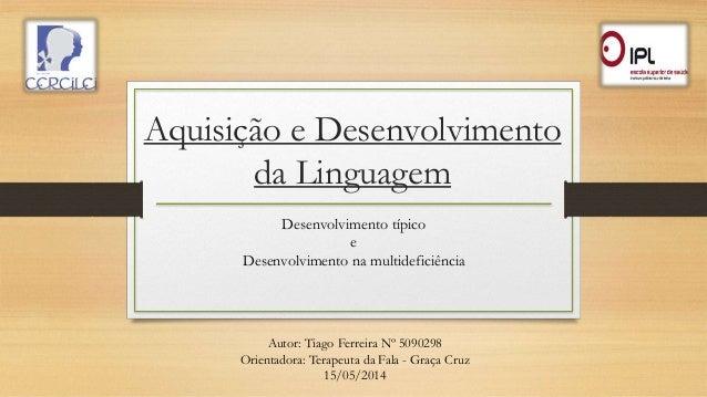 Aquisição e Desenvolvimento da Linguagem Desenvolvimento típico e Desenvolvimento na multideficiência Autor: Tiago Ferreir...