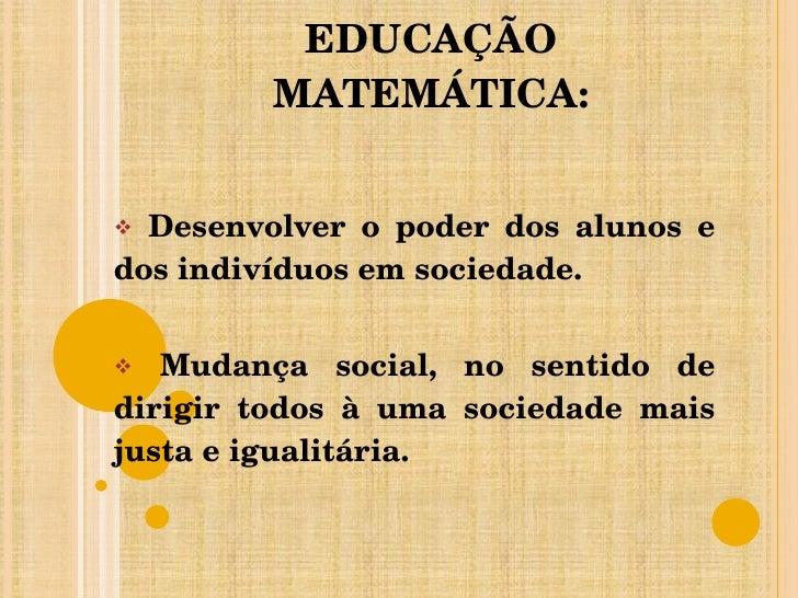 AS FINALIDADES DA EDUCAÇÃO MATEMÁTICA: <ul><li>Desenvolver o poder dos alunos e dos indivíduos em sociedade. </li></ul><ul...