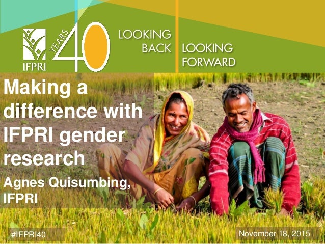 Making a difference with IFPRI gender research Agnes Quisumbing, IFPRI #IFPRI40 November 18, 2015