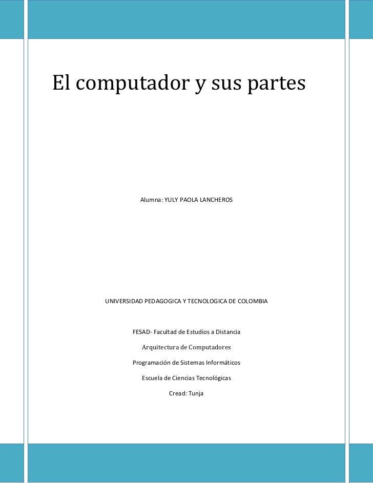 El computador y sus partes               Alumna: YULY PAOLA LANCHEROS     UNIVERSIDAD PEDAGOGICA Y TECNOLOGICA DE COLOMBIA...