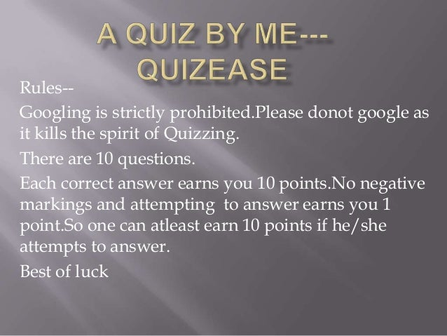 Rules-Googling is strictly prohibited.Please donot google as it kills the spirit of Quizzing. There are 10 questions. Each...