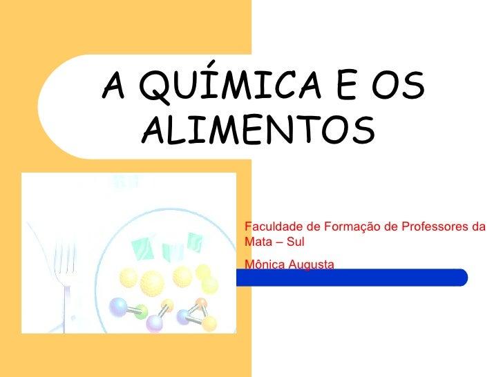 A QUÍMICA E OS ALIMENTOS  Faculdade de Formação de Professores da Mata – Sul Mônica Augusta