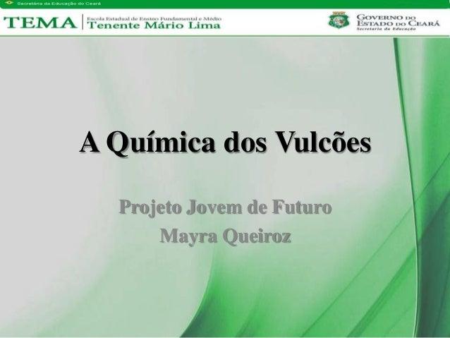 Projeto Jovem de FuturoMayra QueirozA Química dos Vulcões