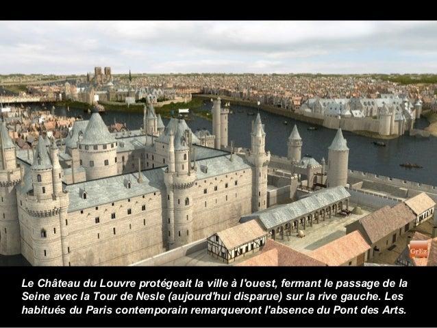 Le Château du Louvre protégeait la ville à louest, fermant le passage de laSeine avec la Tour de Nesle (aujourdhui disparu...