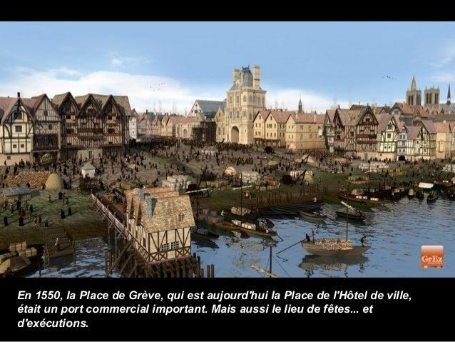 En 1550, la Place de Grève, qui est aujourdhui la Place de lHôtel de ville,était un port commercial important. Mais aussi ...