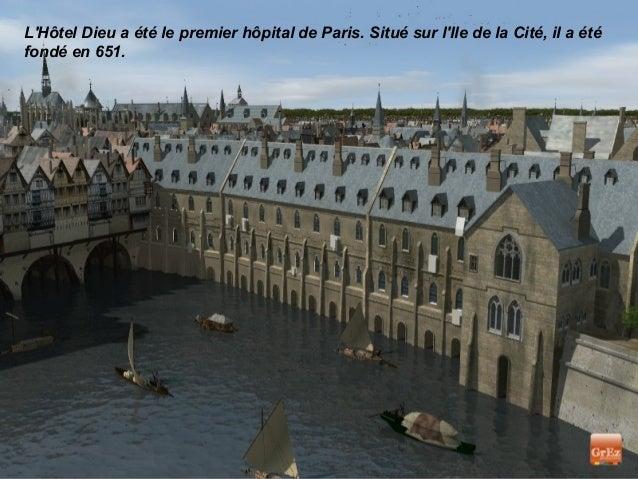 LHôtel Dieu a été le premier hôpital de Paris. Situé sur lIle de la Cité, il a étéfondé en 651.