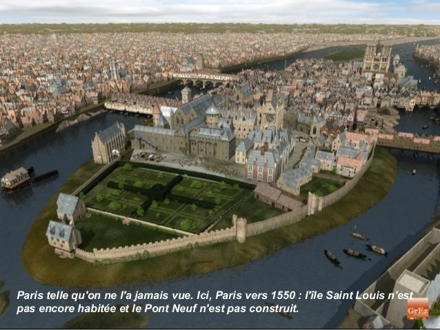 Paris telle quon ne la jamais vue. Ici, Paris vers 1550 : lîle Saint Louis nestpas encore habitée et le Pont Neuf nest pas...