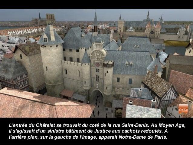Lentrée du Châtelet se trouvait du coté de la rue Saint-Denis. Au Moyen Age,il sagissait dun sinistre bâtiment de Justice ...