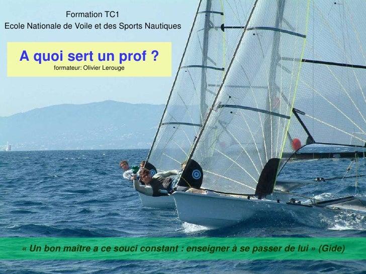 Formation TC1 <br />Ecole Nationale de Voile et des Sports Nautiques<br />A quoi sert un prof?formateur: Olivier Lerouge<...