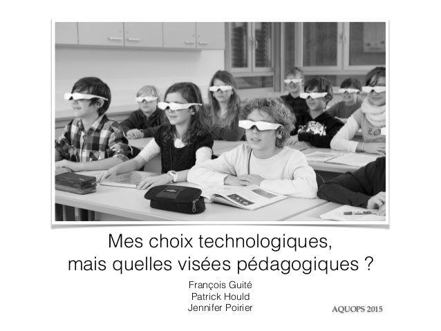Mes choix technologiques, mais quelles visées pédagogiques ? François Guité Patrick Hould Jennifer Poirier AQUOPS 2015