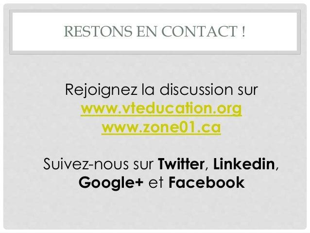 RESTONS EN CONTACT ! Rejoignez la discussion sur www.vteducation.org www.zone01.ca Suivez-nous sur Twitter, Linkedin, Goog...