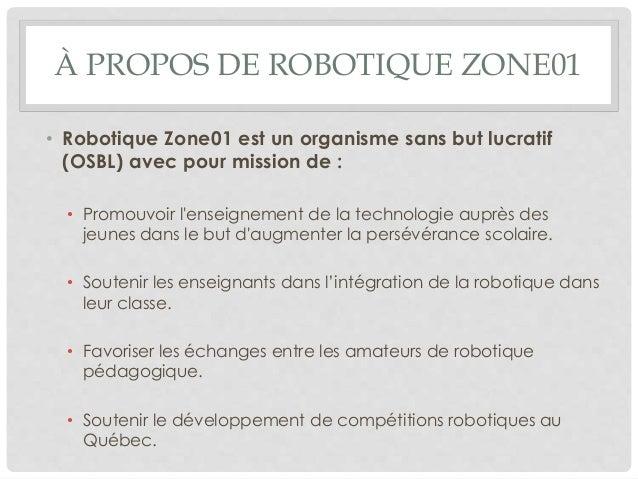 À PROPOS DE ROBOTIQUE ZONE01 • Robotique Zone01 est un organisme sans but lucratif (OSBL) avec pour mission de : • Promouv...