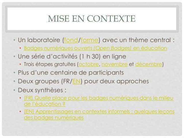MISE EN CONTEXTE • Un laboratoire (fond/forme) avec un thème central : • Badges numériques ouverts (Open Badges) en éducat...
