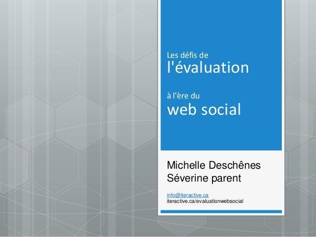 Les défis de l'évaluation à l'ère du web social Michelle Deschênes Séverine parent info@iteractive.ca iteractive.ca/evalua...