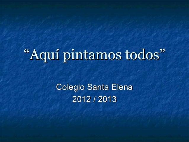 """""""Aquí pintamos todos""""    Colegio Santa Elena        2012 / 2013"""