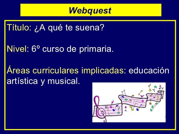 Título:   ¿A qué te suena? Nivel:   6º curso de primaria. Áreas curriculares implicadas:   educación artística y musical. ...