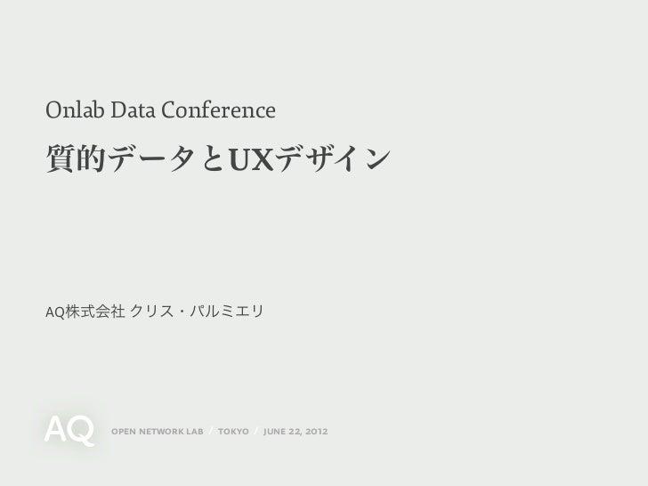 Onlab Data Conference質的データとUXデザインAQ株式会社 クリス・パルミエリ     open network lab / tokyo / june 22, 2012