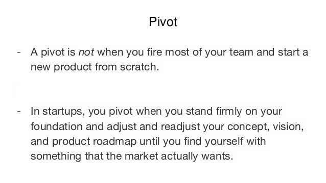 Pivot - A pivot is not when you fire most of your team and start a new product from scratch. - In startups, you pivot when...