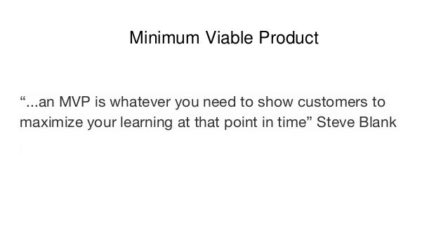 """Minimum Viable Product """"...an MVP is whatever you need to show customers to maximize your learning at that point in time"""" ..."""