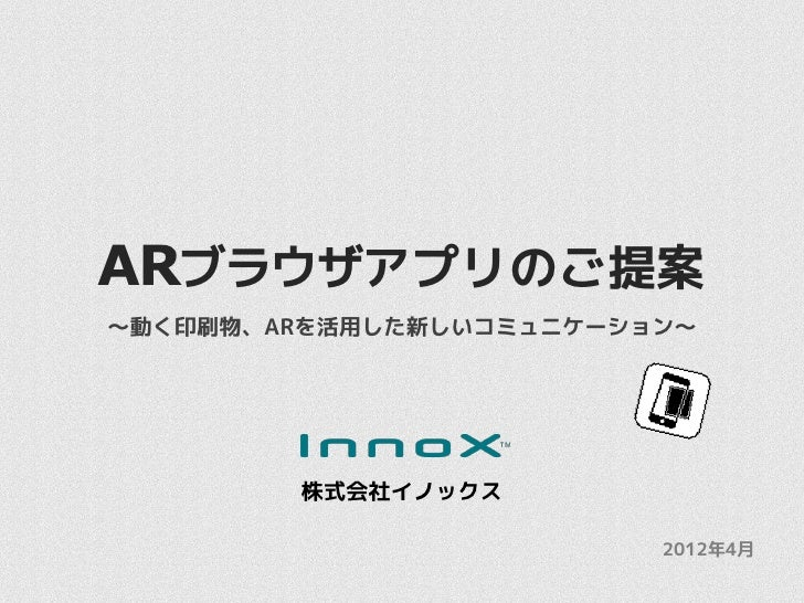 ARブラウザアプリのご提案~動く印刷物、ARを活用した新しいコミュニケーション~        株式会社イノックス                         2012年4月