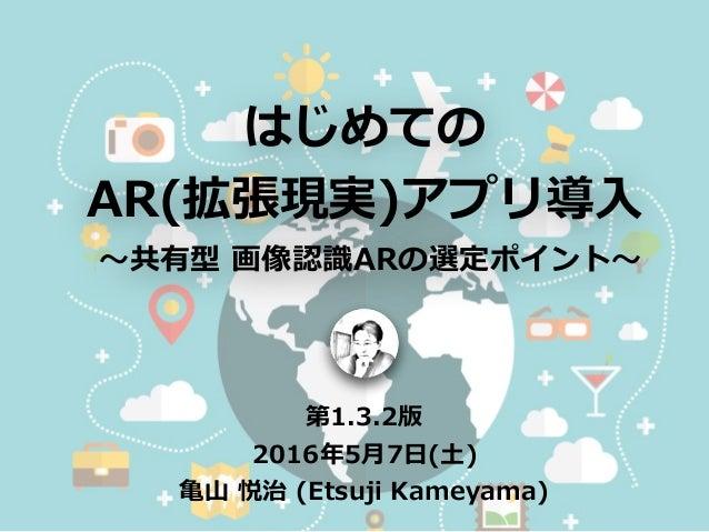 はじめての AR(拡張現実)アプリ導⼊ 〜共有型 画像認識ARの選定ポイント〜 第1.3.2版 2016年5⽉7⽇(⼟) ⻲⼭ 悦治 (Etsuji Kameyama) Designed by Freepik.com