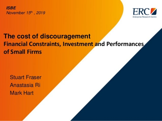 The cost of discouragement Financial Constraints, Investment and Performances of Small Firms Stuart Fraser Anastasia Ri Ma...