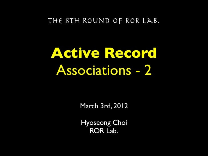 The 8th Round of ROR Lab.Active RecordAssociations - 2       March 3rd, 2012       Hyoseong Choi         ROR Lab.