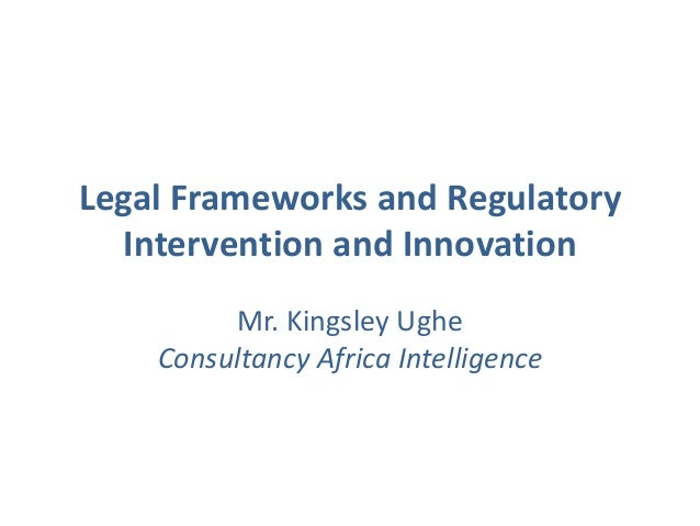 Legal Frameworks and Regulatory Intervention and Innovation Mr. Kingsley Ughe Consultancy Africa Intelligence