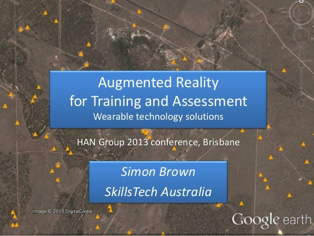 Augmented Reality for Training and Assessment Wearable technology solutions HAN Group 2013 conference, Brisbane  Simon Bro...