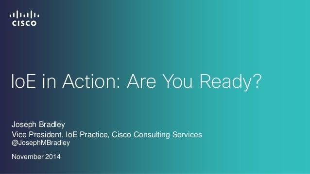 IoE in Action: Are You Ready?  Joseph Bradley  Vice President, IoE Practice, Cisco Consulting Services @JosephMBradley  No...