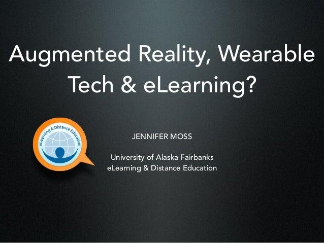 Augmented Reality, Wearable Tech & eLearning? JENNIFER MOSS University of Alaska Fairbanks eLearning & Distance Education