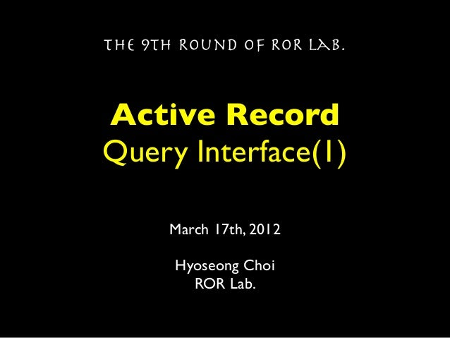 The 9th Round of ROR Lab.Active RecordQuery Interface(1)      March 17th, 2012       Hyoseong Choi         ROR Lab.