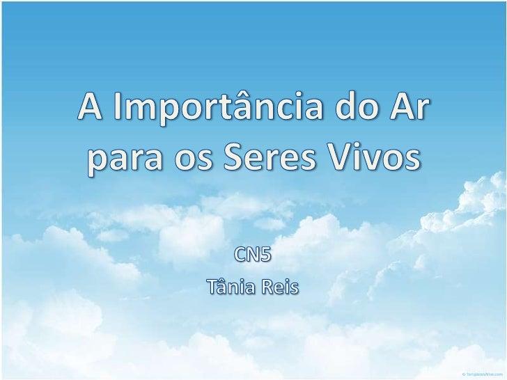 A Importância do Ar para os Seres Vivos<br />CN5<br />Tânia Reis<br />