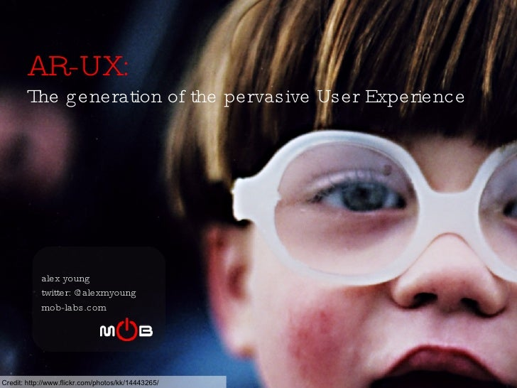 AR-UX:   The generation of the pervasive User Experience alex young twitter: @alexmyoung mob-labs.com Credit:  http://www....