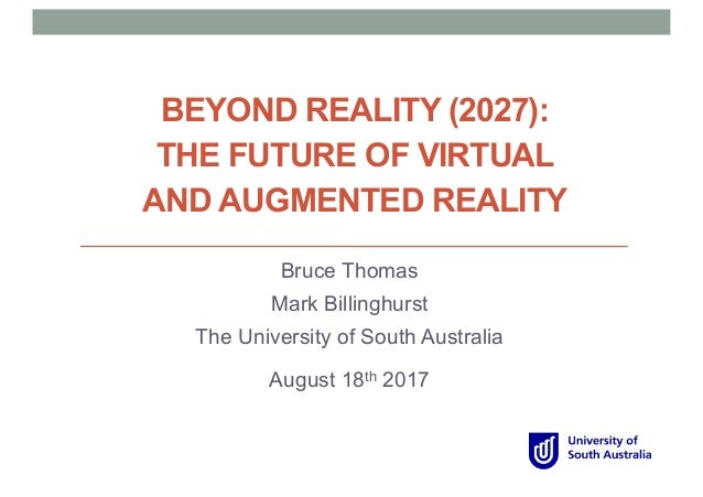 BEYOND REALITY (2027): THE FUTURE OF VIRTUAL AND AUGMENTED REALITY Bruce Thomas Mark Billinghurst The University of South ...