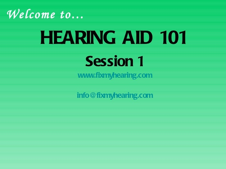 HEARING AID 101 Session 1 www.fixmyhearing.com [email_address] Welcome to…