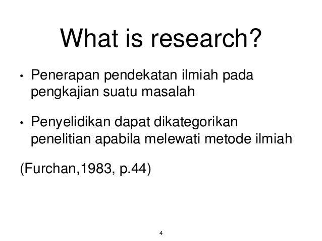What is research? • Penerapan pendekatan ilmiah pada pengkajian suatu masalah • Penyelidikan dapat dikategorikan penelitia...