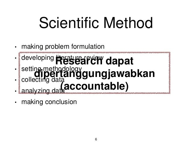 Scientific Method • making problem formulation • developing literature review • setting methodology • collecting data • an...